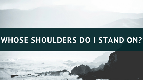 Whose shoulders do I stand on?