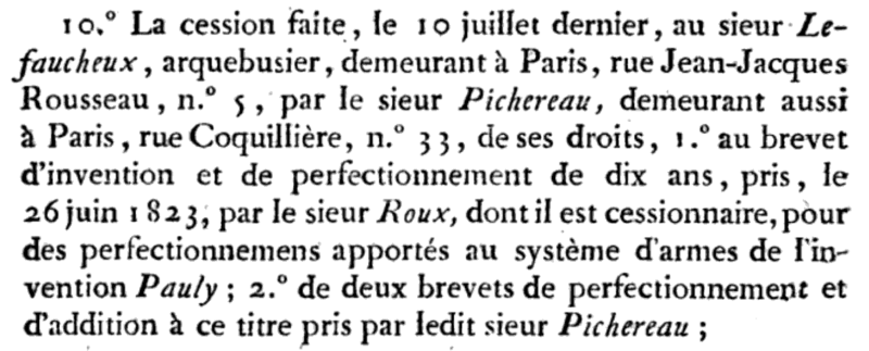 The surrender made on July 10 to Mr. Lefaucheux, arquebusier, residing in Paris, rue Jean-Jacques Rousseau No. 5, by Mr. Pichereau, also residing in Paris, rue Coquillière, No. 33, of his rights, the patent of invention and improvement of ten years, taken on June 26, 1823, by Mr. Roux, of which he is assignee, for improvements made to the system of arms of the invention Pauly; two certificates of perfection and addition in this respect taken by said Mr. Pichereau;