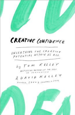 Creative Confidence- Unleashing the Creative Potential Within Us All by Tom Kelley, David Kelley