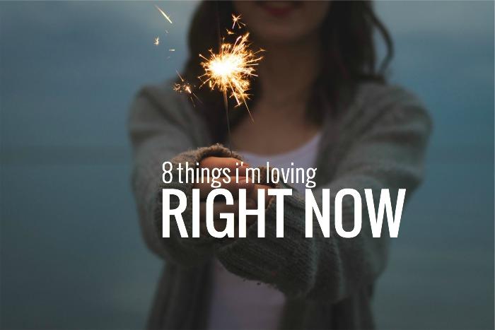 8 THINGS I'M LOVING