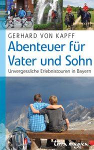 Abenteuer für Vater und Sohn. Unvergessliche Erlebnistouren in Bayern. Von Gerhard von Kapff.