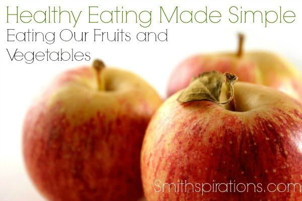 Eating Our Fruits and Vegetable, part of the Healthy Eating Made Simple series @ Smithspirations.com