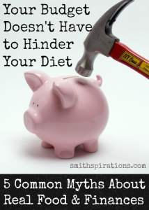 Your Budget Doesn't Have to Hinder Your Diet {5 Common Myths About Real Food and Finances}