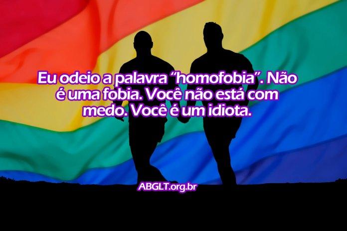 """Eu odeio a palavra """"homofobia"""". Não é uma fobia. Você não está com medo. Você é um idiota."""