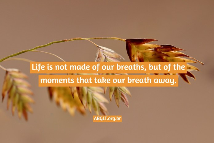 Life is not made of our breaths, but of the moments that take our breath away.