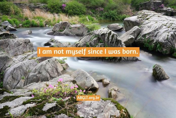 I am not myself since I was born.