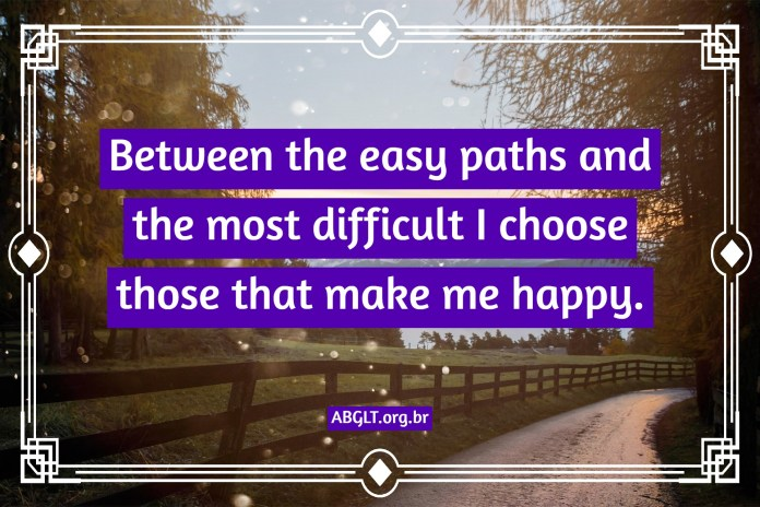 Between the easy paths and the most difficult I choose those that make me happy.