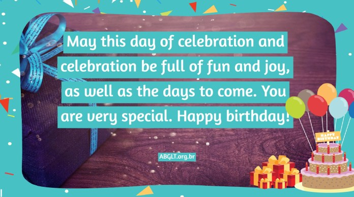 May this day of celebration and celebration be full of fun and joy, as well as the days to come. You are very special. Happy birthday!