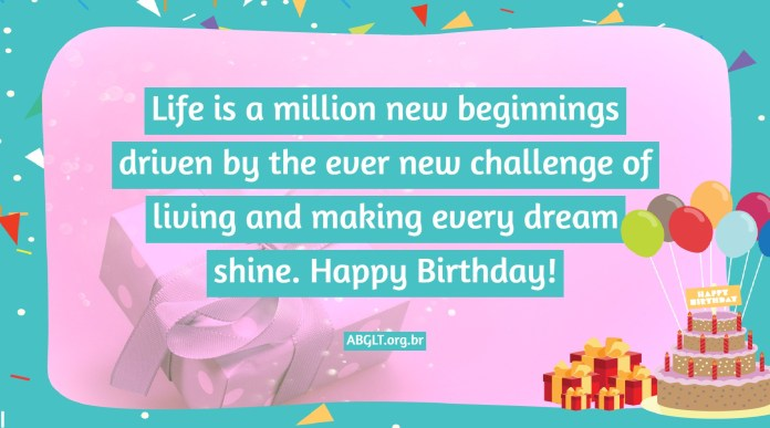 Life is a million new beginnings driven by the ever new challenge of living and making every dream shine. Happy Birthday!