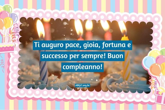 Ti auguro pace, gioia, fortuna e successo per sempre! Buon compleanno!