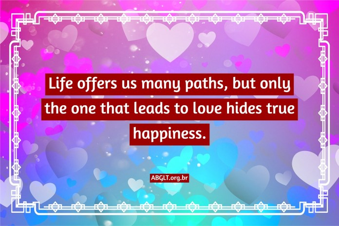 Life offers us many paths, but only the one that leads to love hides true happiness.
