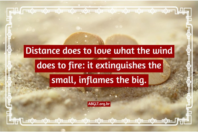 Distance does to love what the wind does to fire: it extinguishes the small, inflames the big.