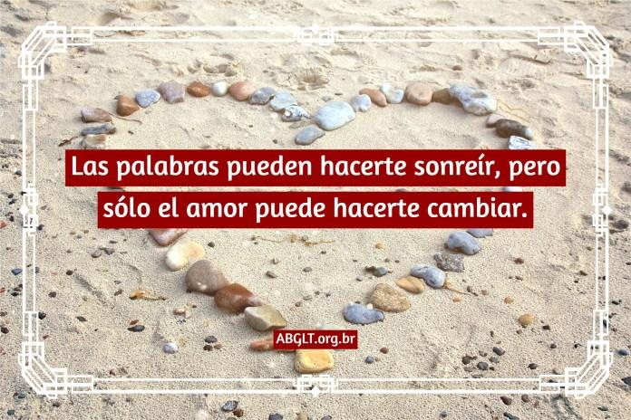 Las palabras pueden hacerte sonreír, pero sólo el amor puede hacerte cambiar.