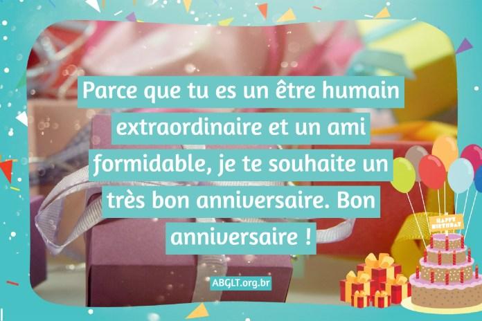 Parce que tu es un être humain extraordinaire et un ami formidable, je te souhaite un très bon anniversaire. Bon anniversaire !