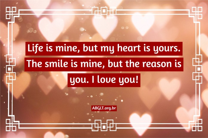 Life is mine, but my heart is yours. The smile is mine, but the reason is you. I love you!