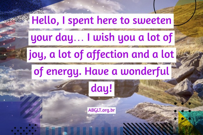 Hello, I spent here to sweeten your day… I wish you a lot of joy, a lot of affection and a lot of energy. Have a wonderful day!