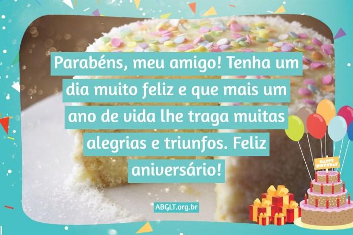 Parabéns, meu amigo! Tenha um dia muito feliz e que mais um ano de vida lhe traga muitas alegrias e triunfos. Feliz aniversário!