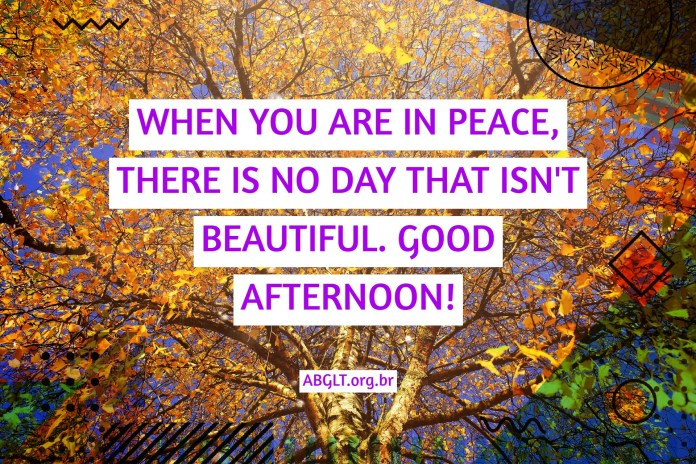 WHEN YOU ARE IN PEACE, THERE IS NO DAY THAT ISN'T BEAUTIFUL. GOOD AFTERNOON!