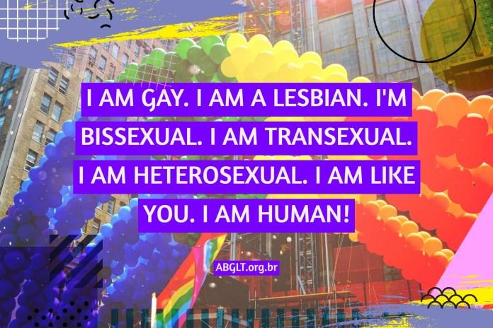 I AM GAY. I AM A LESBIAN. I'M BISSEXUAL. I AM TRANSEXUAL. I AM HETEROSEXUAL. I AM LIKE YOU. I AM HUMAN!