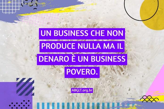 UN BUSINESS CHE NON PRODUCE NULLA MA IL DENARO È UN BUSINESS POVERO.