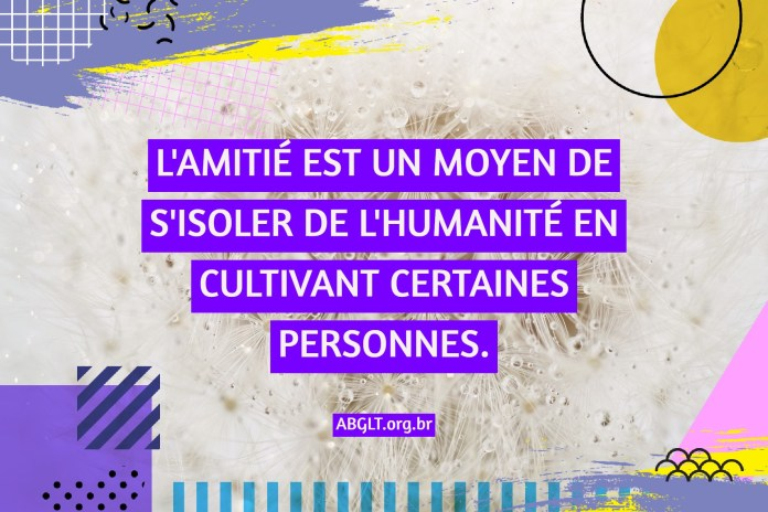 L'AMITIÉ EST UN MOYEN DE S'ISOLER DE L'HUMANITÉ EN CULTIVANT CERTAINES PERSONNES.