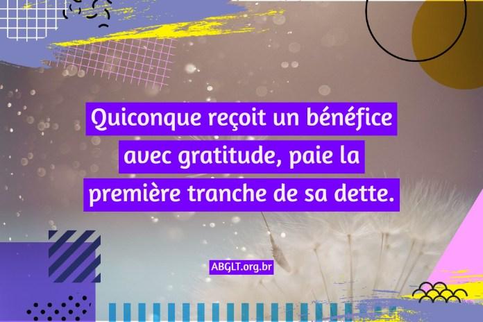 Quiconque reçoit un bénéfice avec gratitude, paie la première tranche de sa dette.