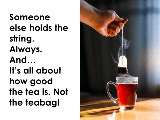 Someone else holds the string. Always. It's all about how good the tea is. Not the teabag!