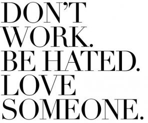 Don't Work. Be Hated. Love Someone.