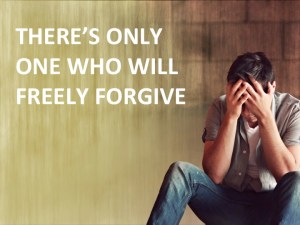 THERE'S ONLY ONE WHO WILL FREELY FORGIVE