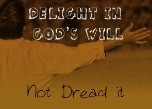 DELIGHT IN GOD'S WILL, NOT DREAD IT