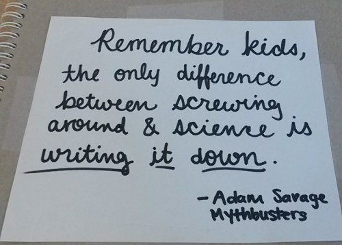 Remember kids, the only difference between screwing around and science is writing it down. --Adam Savage, Mythbusters