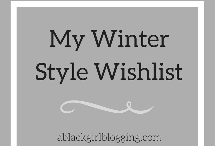My Winter Style Wishlist | A Black Girl Blogging