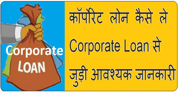 कॉर्पोरेट लोन कैसे ले, Corporate Loan से जुड़ी आवश्यक जानकारी जानिये..