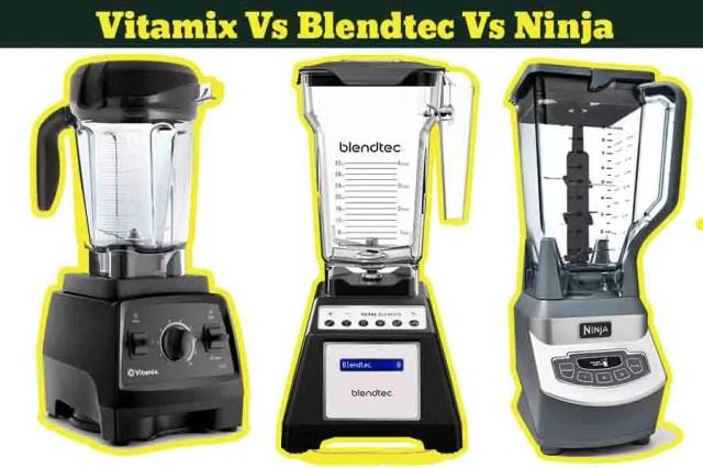 Vitamix Vs Blendtec® Vs Ninja® Blender-Which One is the Best ?