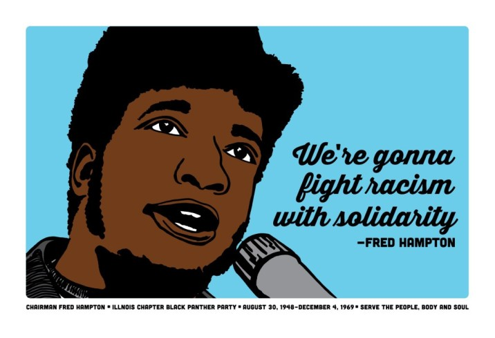 """Fred Hampton"" A bold graphic image in a screen print style by Melanie Cervantes in a landscape format. A close up of Fred Hampton's head in front of a grey mic takes up most of the canvas on a light blue background. His mouth is open giving a speech and his eyes look upward. Next to him in large black cursive script is his quote ""We're gonna fight racism with solidarity."" Under the image in very small text reads: ""Chairman Fred Hampton. Illinois Chapter Black Panther Party. August 30, 1948-December 4, 1969. Serve the people, body and soul."""