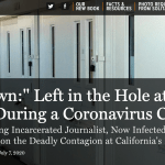 """Man Down:"" Left in the Hole at San Quentin During a Coronavirus Crisis An Award-Winning Incarcerated Journalist, Now Infected and Isolated Himself, Reports on the Deadly Contagion at California's Famous Prison"