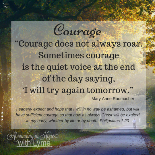 Courage along the path of difficulty doesn't always roar, sometimes courage is just trying again tomorrow.