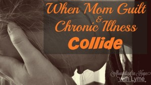 When Mom Guilt & Chronic Illness Collide
