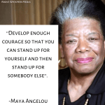 Develop enough courage so that you can stand up for yourself and then stand up for somebody else. Maya Angelou