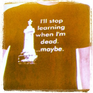 tee-shirt showing words I'll stop learning when I'm dead...maybe