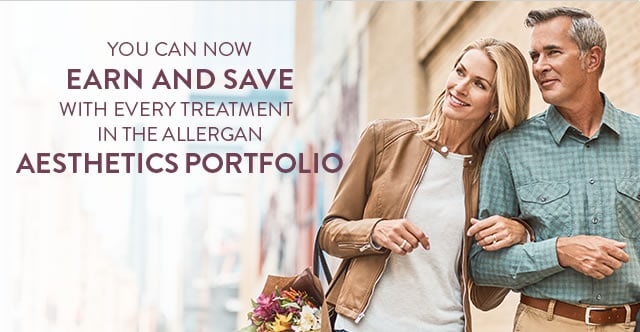 YOU CAN NOW EARN AND SAVE WITH EVERY TREATMENT IN THE ALLERGAN AESTHETICS PORTFOLIO