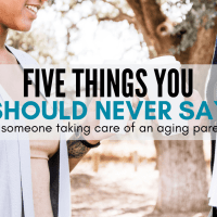 Five Things You Should Never Say to Someone Taking Care of An Aging Parent (And What to Say Instead!)