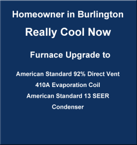 banner stating: Homeowner in Burlington really cool now with furnace upgrade to American Standard 92% direct vent, 410A evaporation coil, American Standard 13 SEER condenser