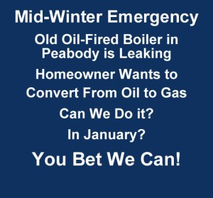 Mid winter emergency. Old oil fired boiler in Peabody is leaking. Homeowner wants to convert from oil to gas. Can we do it? In january? You bet we can