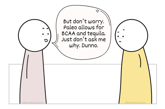 But don't worry. Paleo allows for BCAA and tequila. Just don't ask me why. Dunno.