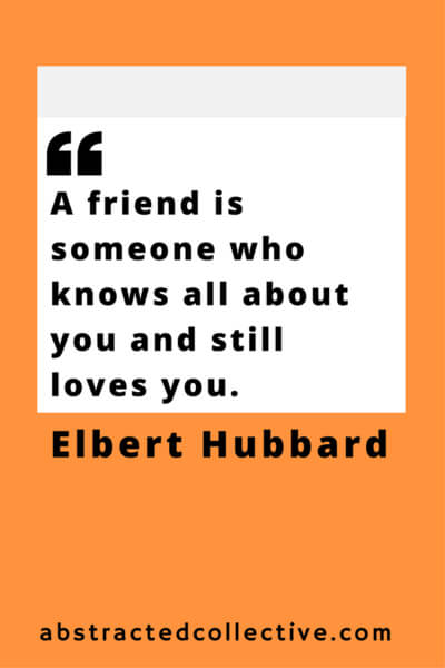 Elbert Hubbard Quote. Friends know everything about you and still love you.