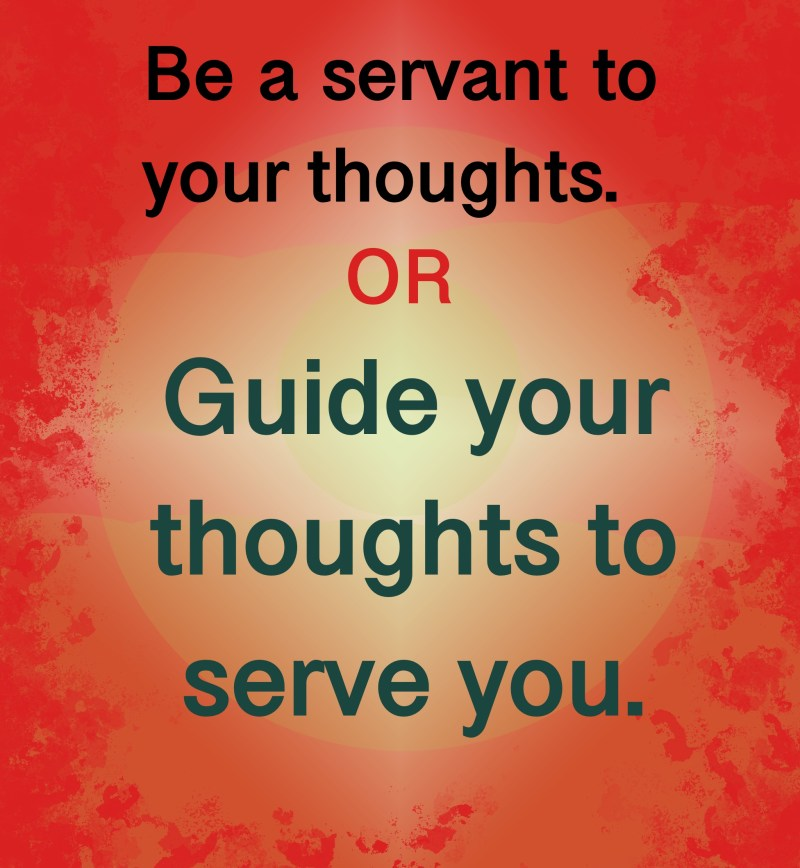 Guide your thoughts to serve you