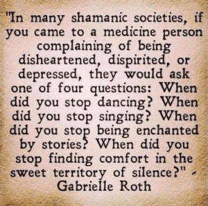 "In many shamanic societies, if you came to a medicine person complaining of being disheartened, dispirited or depressed, they would ask one of four questionss: When did you stop dancing? When did you stop singing? When did you stop being enchanted by stories? When did you stop finding comfort in the sweet territory of silence?"" - Gabrielle Roth 