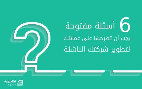 6 أسئلة مفتوحة يجب أن تطرحها على عملائك لتطوير شركتك الناشئة