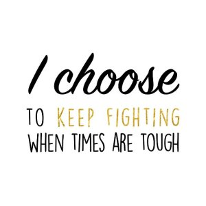 Positive Affirmation: I choose to keep fighting when times are tough